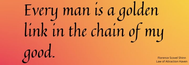 Every man is a golden link in the chain of my good.