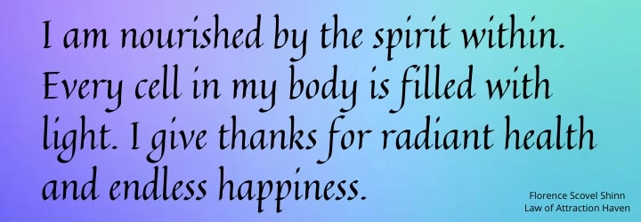 I am nourished by the spirit within. Every cell in my body is filled with light. I give thanks for radiant health and endless happiness.