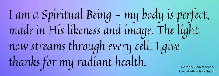 I am a Spiritual Being - my body is perfect, made in His likeness and image. The Light now streams through every cell. I give thanks for my radiant health.