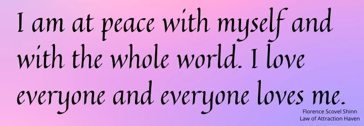 I am at peace with myself and with the whole world. I love everyone and everyone loves me.