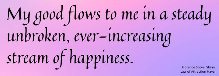 My good now flows to me in a steady unbroken, ever-increasing stream of happiness.