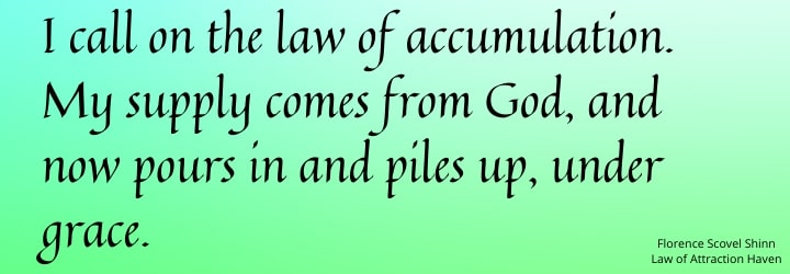 I call on the law of accumulation. My supply comes from God, and now pours in and piles up, under grace.