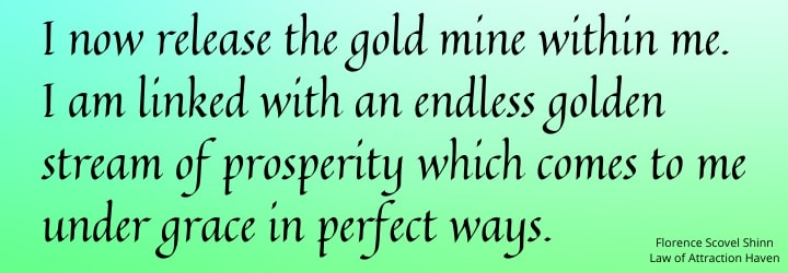 I release the gold within me. I am linked with an endless golden stream of prosperity which comes to me under grace in perfect ways.