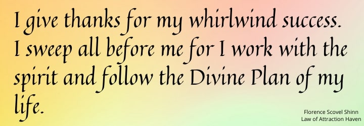I give thanks for my whirlwind success. I sweep all before me for I work with the spirit and follow the Divine Plan of my life.