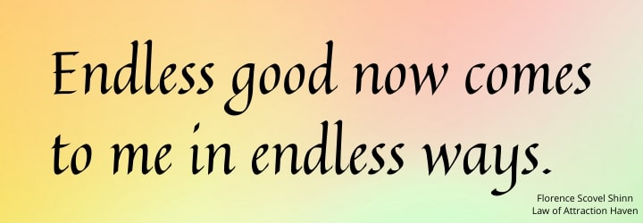 Endless good now comes to me in endless ways.