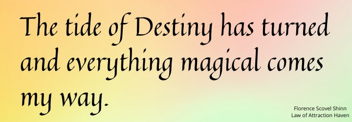 The tide of Destiny has turned and everything magical comes my way.