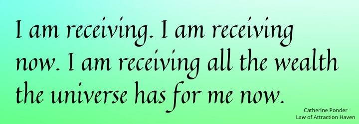 I am receiving. I am receiving now. I am receiving all the wealth the universe has for me now.