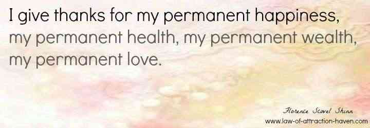 I give thanks for my permanent happiness, my permanent health, my permanent wealth, my permanent love.