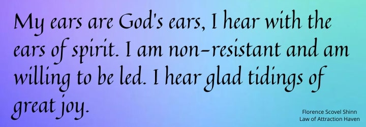 My ears are God's ears, I hear with the ears of spirit. .I am non-resistant and am willing to be led. I hear glad tidings of joy.