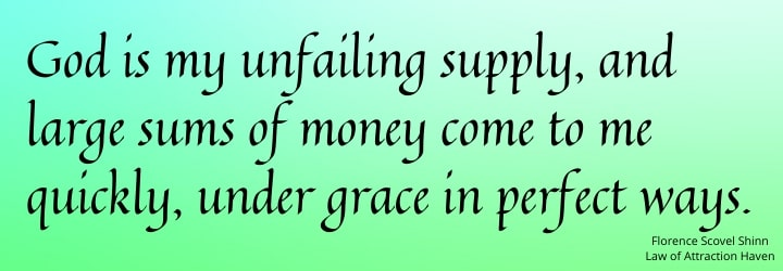God is my unfailing supply, and large sums of money come to me quickly, under grace in perfect ways.